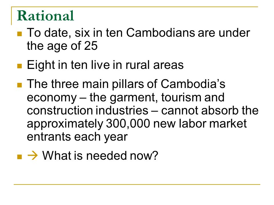 Rational To date, six in ten Cambodians are under the age of 25 Eight in ten live in rural areas The three main pillars of Cambodia's economy – the garment, tourism and construction industries – cannot absorb the approximately 300,000 new labor market entrants each year  What is needed now