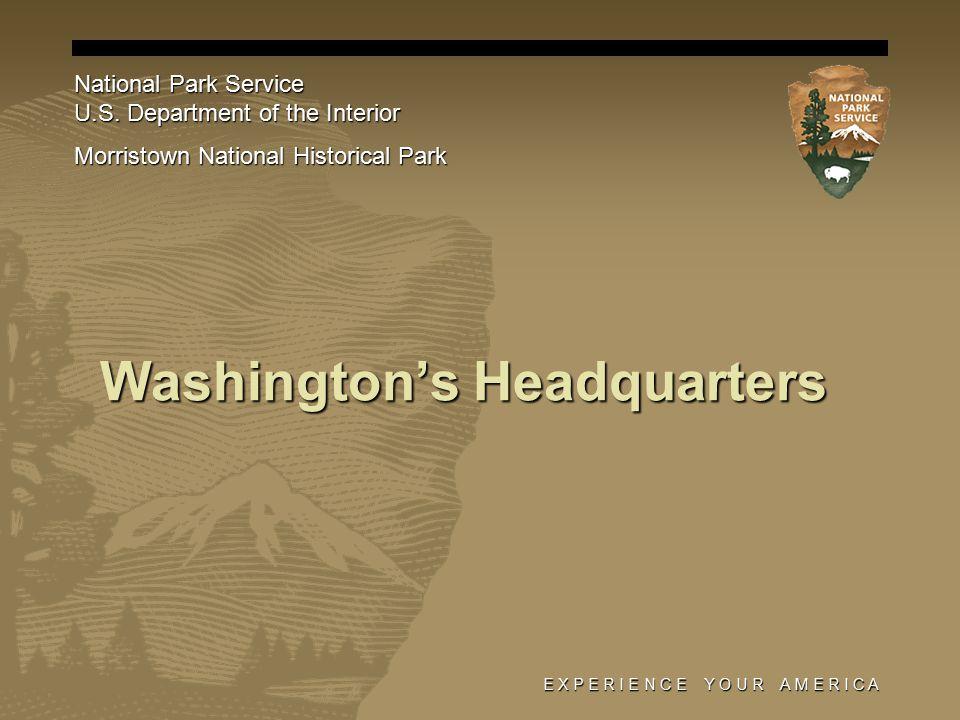 E X P E R I E N C E Y O U R A M E R I C A Washington's Headquarters National Park Service U.S.