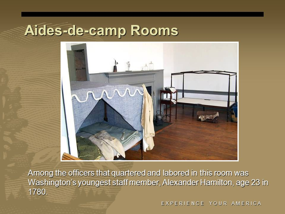 E X P E R I E N C E Y O U R A M E R I C A Aides-de-camp Rooms Among the officers that quartered and labored in this room was Washington's youngest staff member, Alexander Hamilton, age 23 in 1780.