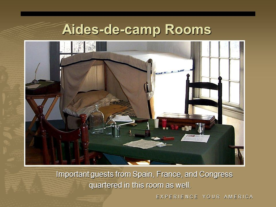 E X P E R I E N C E Y O U R A M E R I C A Aides-de-camp Rooms Important guests from Spain, France, and Congress quartered in this room as well.