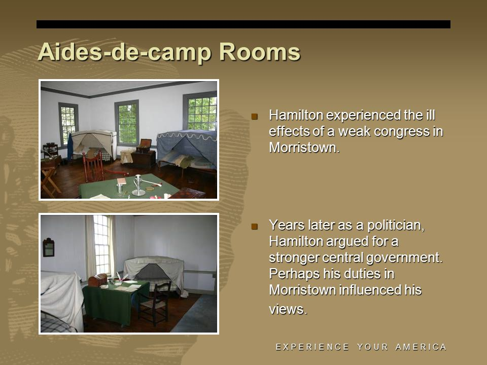 E X P E R I E N C E Y O U R A M E R I C A Aides-de-camp Rooms Hamilton experienced the ill effects of a weak congress in Morristown.