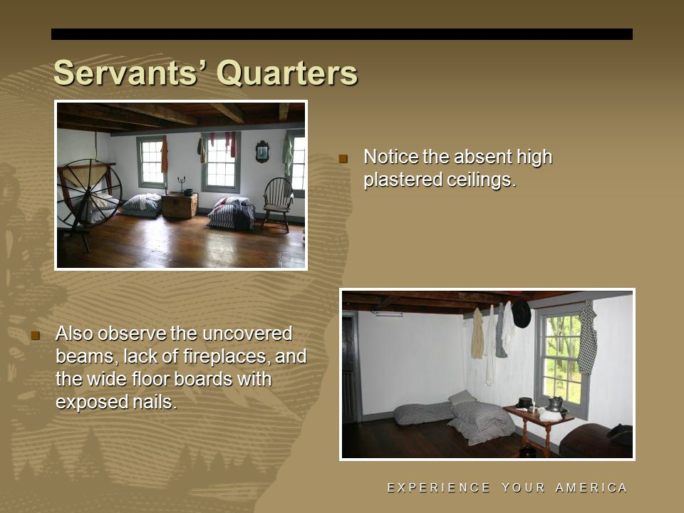 E X P E R I E N C E Y O U R A M E R I C A Servants' Quarters Notice the absent high plastered ceilings.