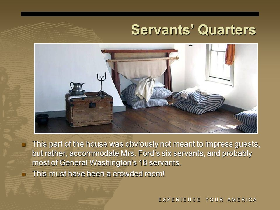 E X P E R I E N C E Y O U R A M E R I C A Servants' Quarters This part of the house was obviously not meant to impress guests, but rather, accommodate Mrs.