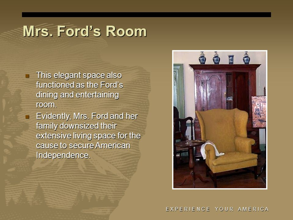 E X P E R I E N C E Y O U R A M E R I C A Mrs. Ford's Room This elegant space also functioned as the Ford's dining and entertaining room. This elegant