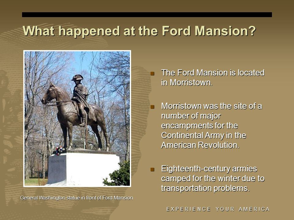 E X P E R I E N C E Y O U R A M E R I C A What happened at the Ford Mansion.