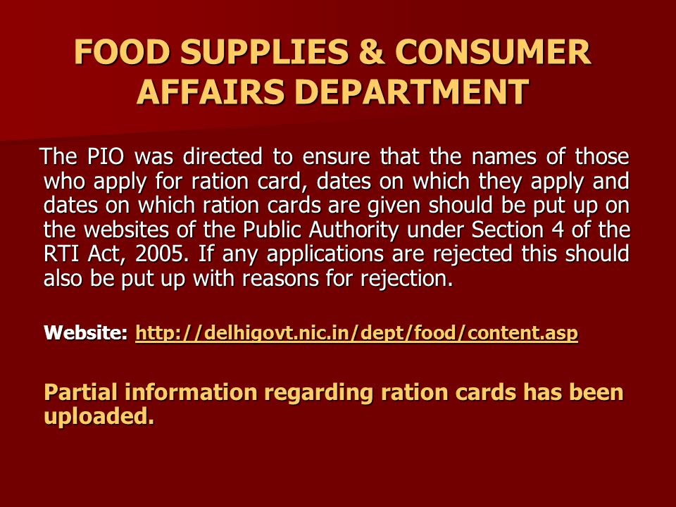 FOOD SUPPLIES & CONSUMER AFFAIRS DEPARTMENT The PIO was directed to ensure that the names of those who apply for ration card, dates on which they apply and dates on which ration cards are given should be put up on the websites of the Public Authority under Section 4 of the RTI Act, 2005.