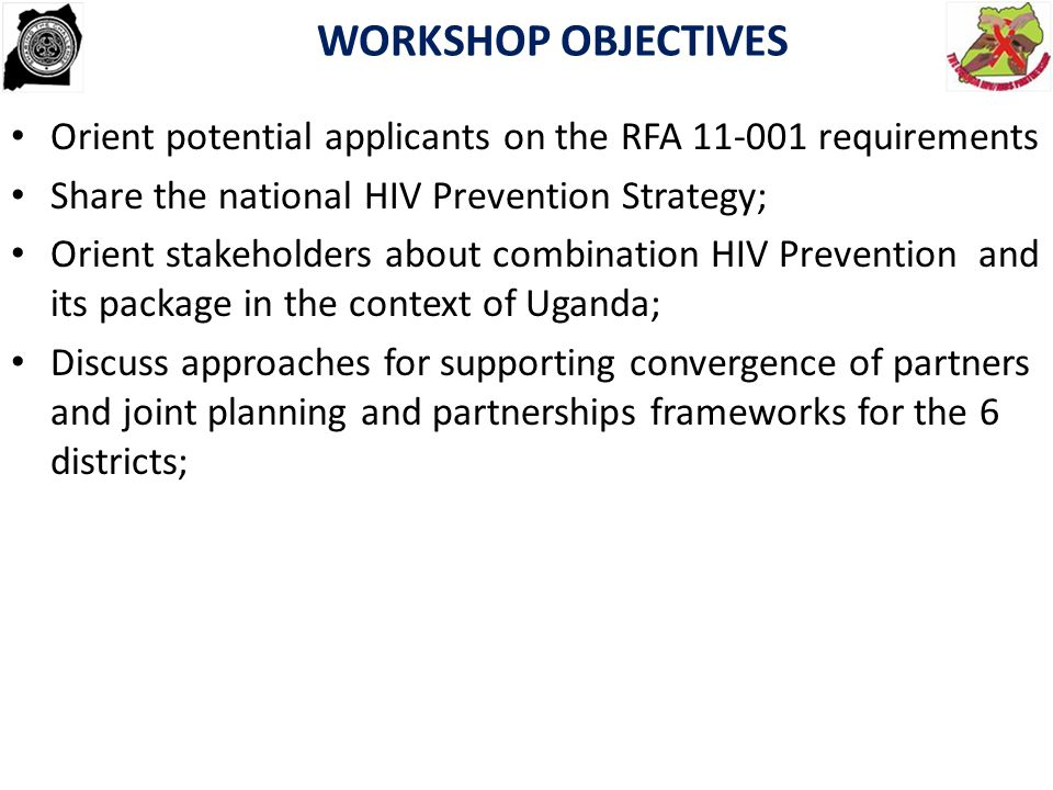 EXPECTED WORKSHOP OUTPUTS Improved understanding the RFA 11-001 requirements to enable them write appropriate concept papers/proposals Improved understanding of the national HIV Prevention Strategy, and combination HIV Prevention including its package in the context of Uganda; Orient stakeholders on the design and methodology for the Combination HIV Prevention pilot program; Suggested approaches for supporting convergence of partners and joint planning and partnerships frameworks for the 6 districts; 3