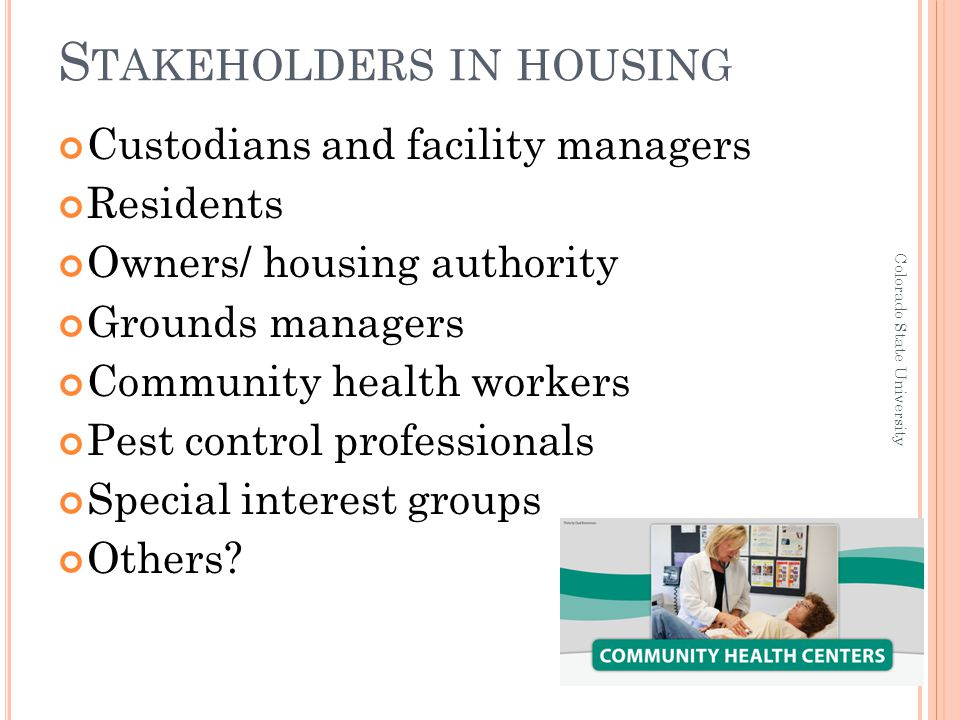 S TAKEHOLDERS IN HOUSING Custodians and facility managers Residents Owners/ housing authority Grounds managers Community health workers Pest control p