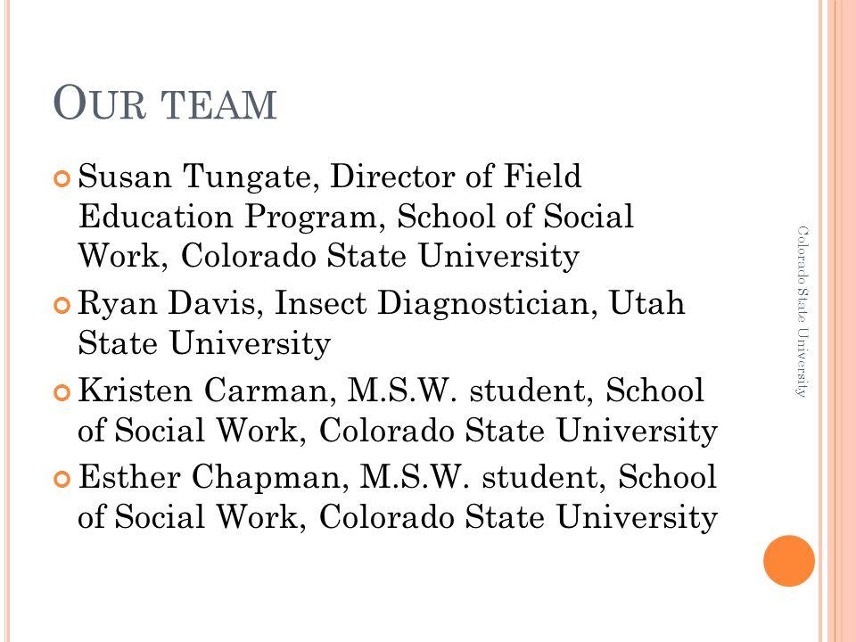 O UR TEAM Susan Tungate, Director of Field Education Program, School of Social Work, Colorado State University Ryan Davis, Insect Diagnostician, Utah State University Kristen Carman, M.S.W.