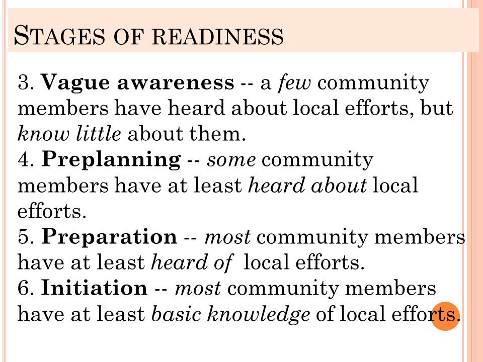 S TAGES OF READINESS 3. Vague awareness -- a few community members have heard about local efforts, but know little about them. 4. Preplanning -- some