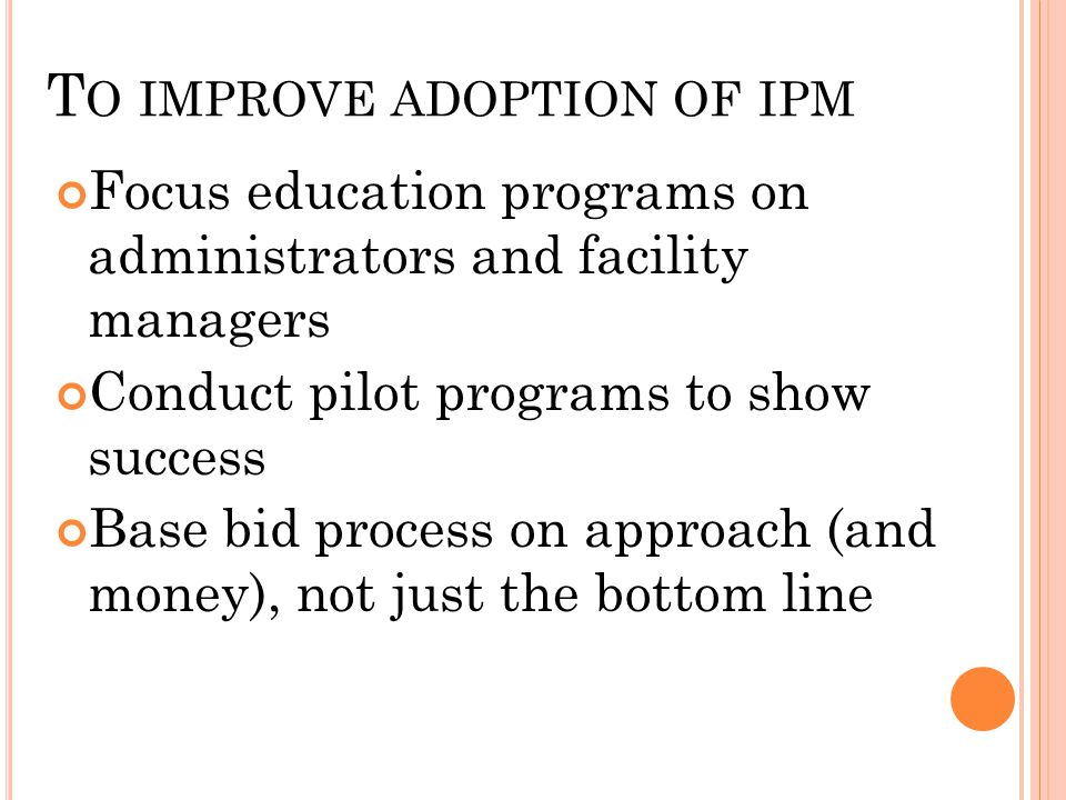 T O IMPROVE ADOPTION OF IPM Focus education programs on administrators and facility managers Conduct pilot programs to show success Base bid process o