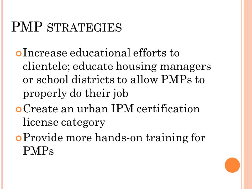 PMP STRATEGIES Increase educational efforts to clientele; educate housing managers or school districts to allow PMPs to properly do their job Create an urban IPM certification license category Provide more hands-on training for PMPs