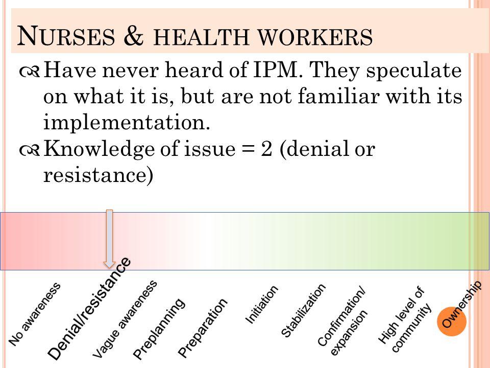 N URSES & HEALTH WORKERS No awarenessNo awareness Denial/resistance Vague awarenessVague awareness Preplanning Preparation Initiation Stabilization Co