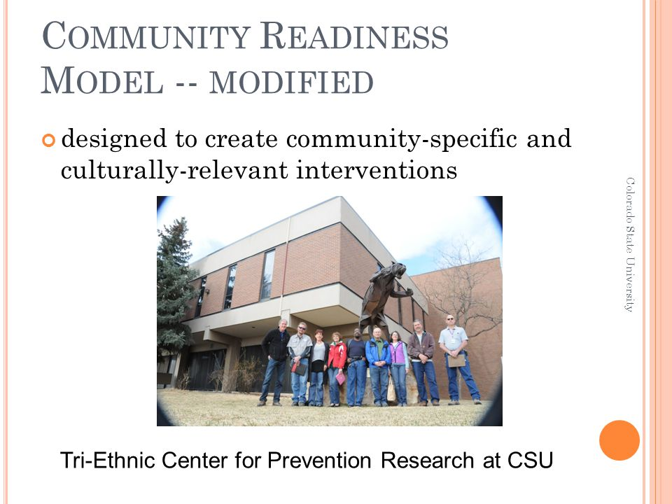C OMMUNITY R EADINESS M ODEL -- MODIFIED designed to create community-specific and culturally-relevant interventions Colorado State University Tri-Eth