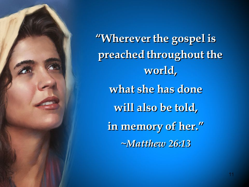 11 Wherever the gospel is preached throughout the world, what she has done will also be told, in memory of her. ~Matthew 26:13 Wherever the gospel is preached throughout the world, what she has done will also be told, in memory of her. ~Matthew 26:13