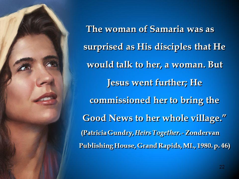 22 The woman of Samaria was as surprised as His disciples that He would talk to her, a woman.