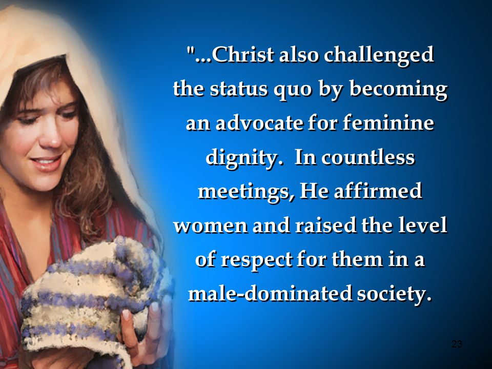 23 ...Christ also challenged the status quo by becoming an advocate for feminine dignity.