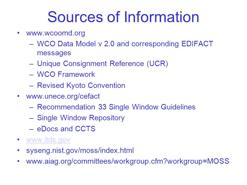 Sources of Information www.wcoomd.org –WCO Data Model v 2.0 and corresponding EDIFACT messages –Unique Consignment Reference (UCR) –WCO Framework –Revised Kyoto Convention www.unece.org/cefact –Recommendation 33 Single Window Guidelines –Single Window Repository –eDocs and CCTS www.itds.gov syseng.nist.gov/moss/index.html www.aiag.org/committees/workgroup.cfm workgroup=MOSS