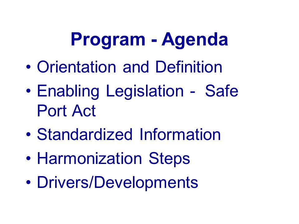 Program - Agenda Orientation and Definition Enabling Legislation - Safe Port Act Standardized Information Harmonization Steps Drivers/Developments