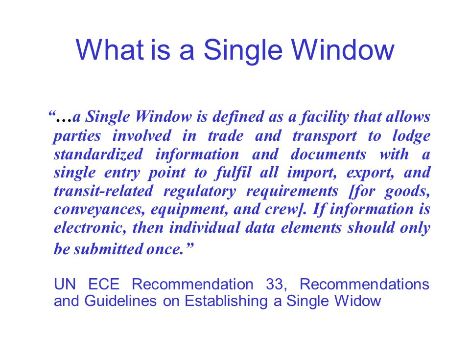 "What is a Single Window ""…a Single Window is defined as a facility that allows parties involved in trade and transport to lodge standardized informati"