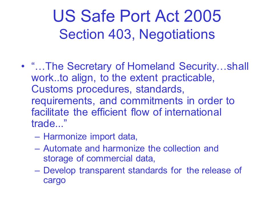 US Safe Port Act 2005 Section 403, Negotiations …The Secretary of Homeland Security…shall work..to align, to the extent practicable, Customs procedures, standards, requirements, and commitments in order to facilitate the efficient flow of international trade... –Harmonize import data, –Automate and harmonize the collection and storage of commercial data, –Develop transparent standards for the release of cargo