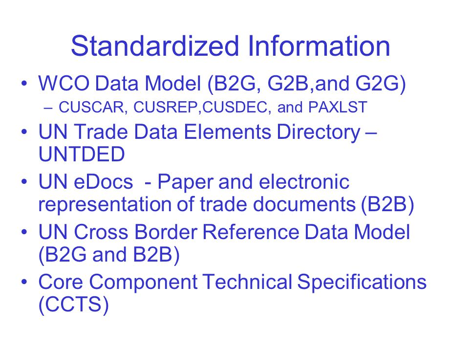 Standardized Information WCO Data Model (B2G, G2B,and G2G) –CUSCAR, CUSREP,CUSDEC, and PAXLST UN Trade Data Elements Directory – UNTDED UN eDocs - Paper and electronic representation of trade documents (B2B) UN Cross Border Reference Data Model (B2G and B2B) Core Component Technical Specifications (CCTS)