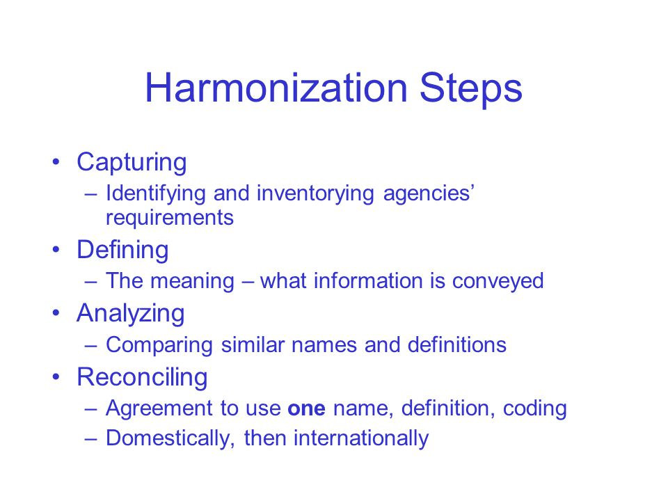 Harmonization Steps Capturing –Identifying and inventorying agencies' requirements Defining –The meaning – what information is conveyed Analyzing –Comparing similar names and definitions Reconciling –Agreement to use one name, definition, coding –Domestically, then internationally