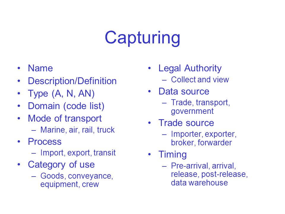 Capturing Name Description/Definition Type (A, N, AN) Domain (code list) Mode of transport –Marine, air, rail, truck Process –Import, export, transit Category of use –Goods, conveyance, equipment, crew Legal Authority –Collect and view Data source –Trade, transport, government Trade source –Importer, exporter, broker, forwarder Timing –Pre-arrival, arrival, release, post-release, data warehouse