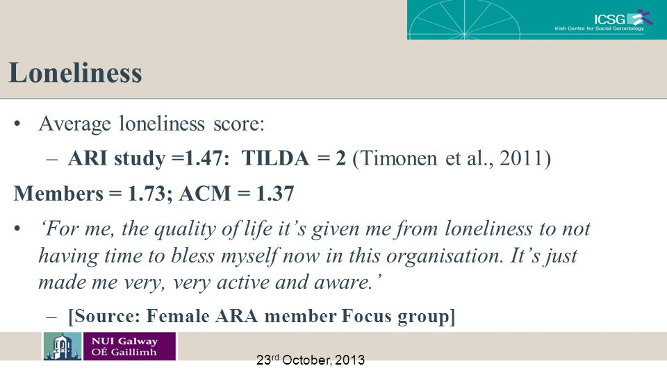 Loneliness Average loneliness score: –ARI study =1.47: TILDA = 2 (Timonen et al., 2011) Members = 1.73; ACM = 1.37 'For me, the quality of life it's given me from loneliness to not having time to bless myself now in this organisation.