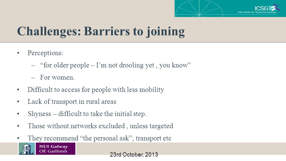 Challenges: Barriers to joining Perceptions: – for older people – I'm not drooling yet, you know –For women.