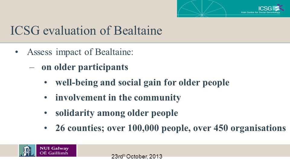 23rd h October, 2013 ICSG evaluation of Bealtaine Assess impact of Bealtaine: –on older participants well-being and social gain for older people involvement in the community solidarity among older people 26 counties; over 100,000 people, over 450 organisations