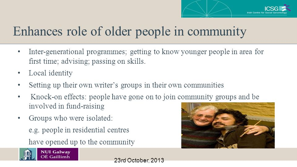 Enhances role of older people in community Inter-generational programmes; getting to know younger people in area for first time; advising; passing on skills.