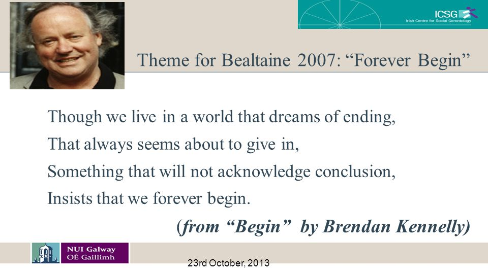 23rd October, 2013 Theme for Bealtaine 2007: Forever Begin Though we live in a world that dreams of ending, That always seems about to give in, Something that will not acknowledge conclusion, Insists that we forever begin.