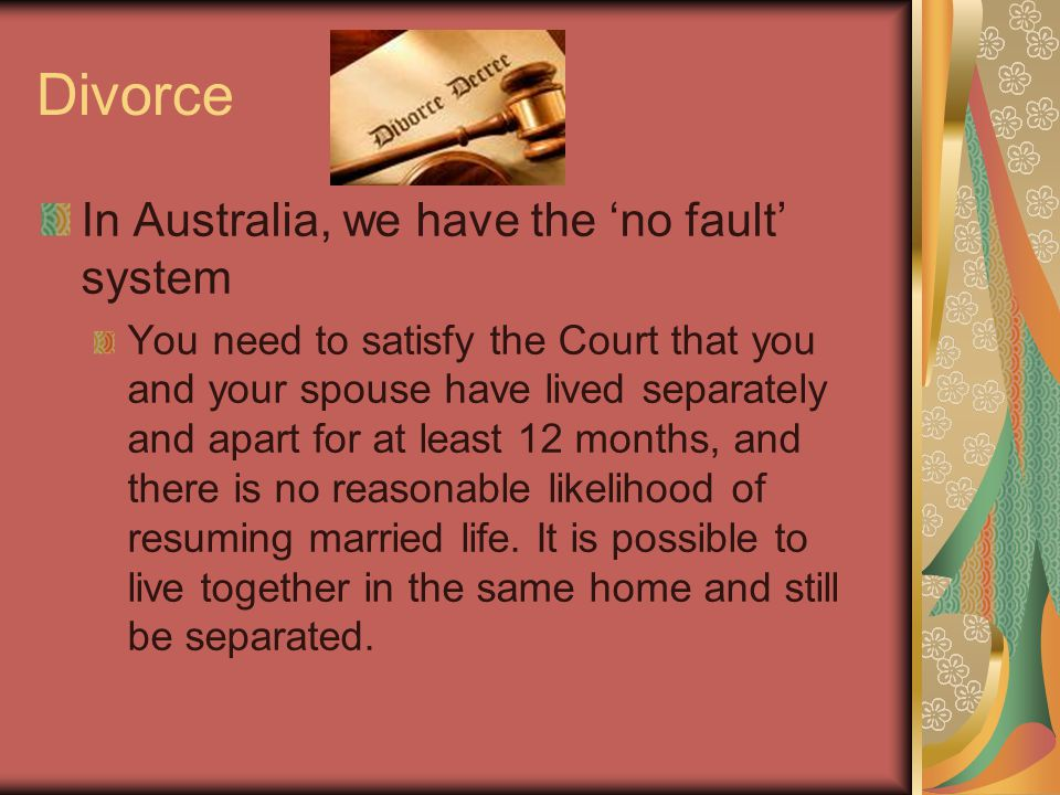 Divorce In Australia, we have the 'no fault' system You need to satisfy the Court that you and your spouse have lived separately and apart for at least 12 months, and there is no reasonable likelihood of resuming married life.