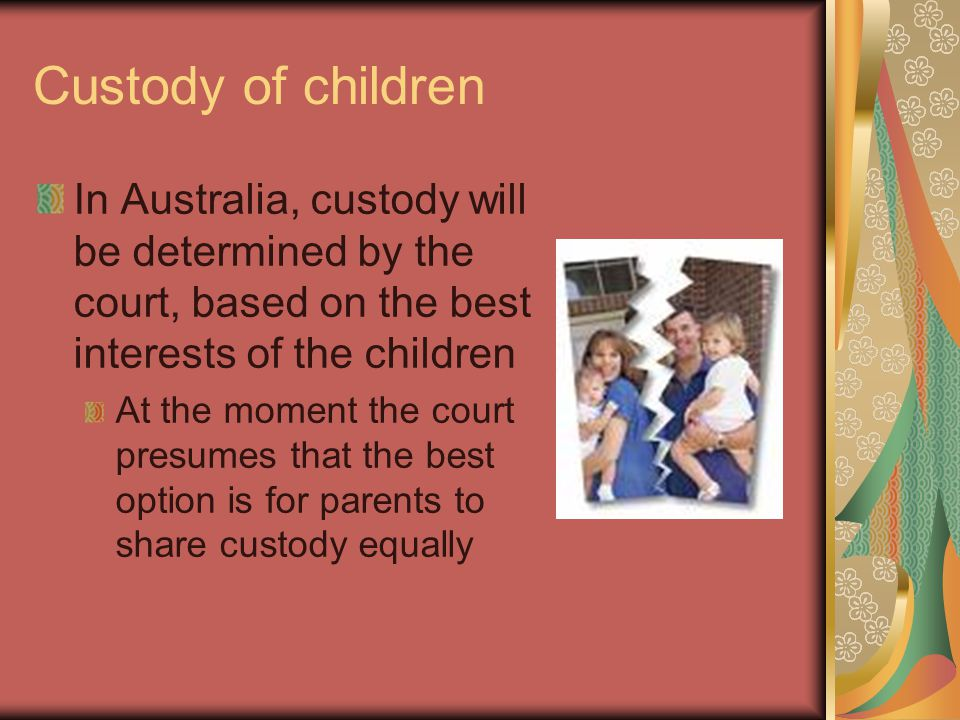 Custody of children In Australia, custody will be determined by the court, based on the best interests of the children At the moment the court presumes that the best option is for parents to share custody equally