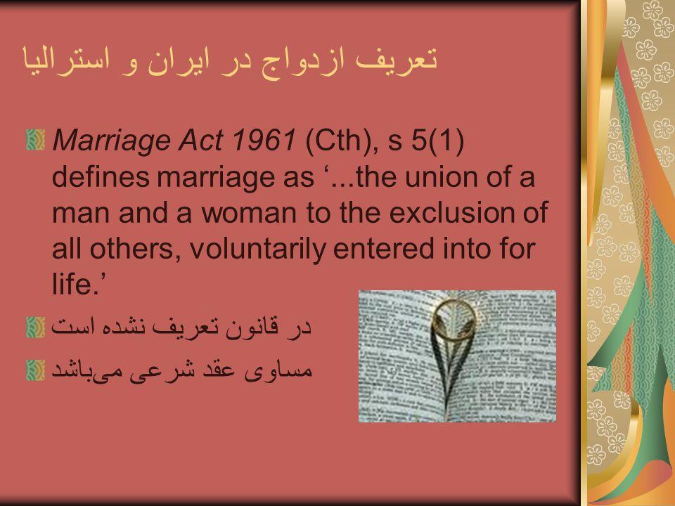 تعریف ازدواج در ایران و استرالیا Marriage Act 1961 (Cth), s 5(1) defines marriage as '...the union of a man and a woman to the exclusion of all others, voluntarily entered into for life.' در قانون تعریف نشده است مساوی عقد شرعی میباشد