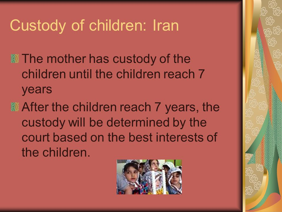 Custody of children: Iran The mother has custody of the children until the children reach 7 years After the children reach 7 years, the custody will be determined by the court based on the best interests of the children.