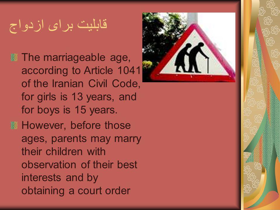 قابلیت برای ازدواج The marriageable age, according to Article 1041 of the Iranian Civil Code, for girls is 13 years, and for boys is 15 years.