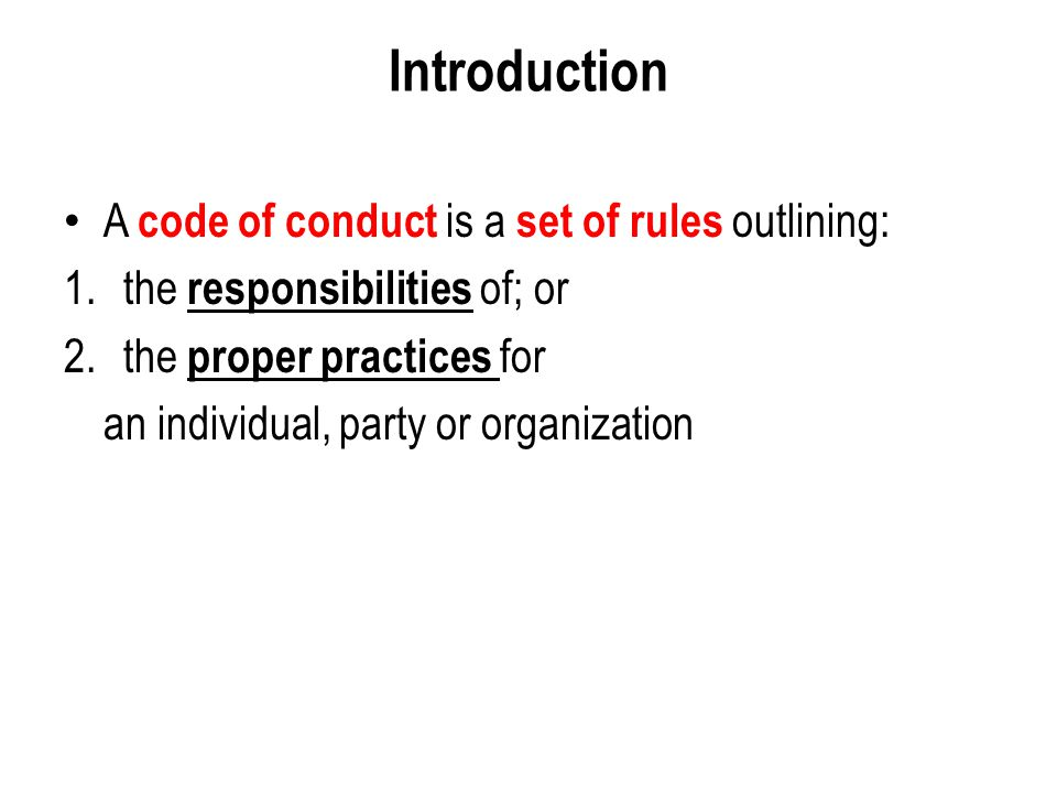 Developing Model Code of Conduct Typically, a Code of Conduct for any organisation should have the following essential elements : 1.Preamble 2.Applicability 3.Set of Rules including contribution to the society, being honest and integral, maintaining confidentiality, teamwork, compliance with applicable laws and regulations, dealing with media, observing entity's discipline mechanism, related party transactions, etc.
