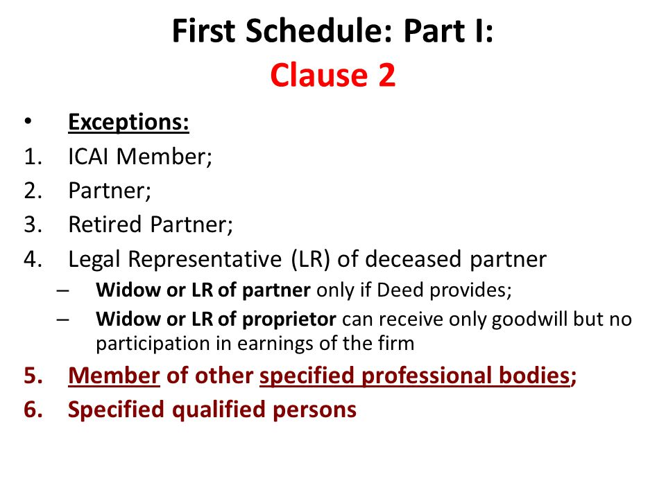 First Schedule: Part I: Clause 2 Exceptions: 1.ICAI Member; 2.Partner; 3.Retired Partner; 4.Legal Representative (LR) of deceased partner – Widow or LR of partner only if Deed provides; – Widow or LR of proprietor can receive only goodwill but no participation in earnings of the firm 5.Member of other specified professional bodies; 6.Specified qualified persons