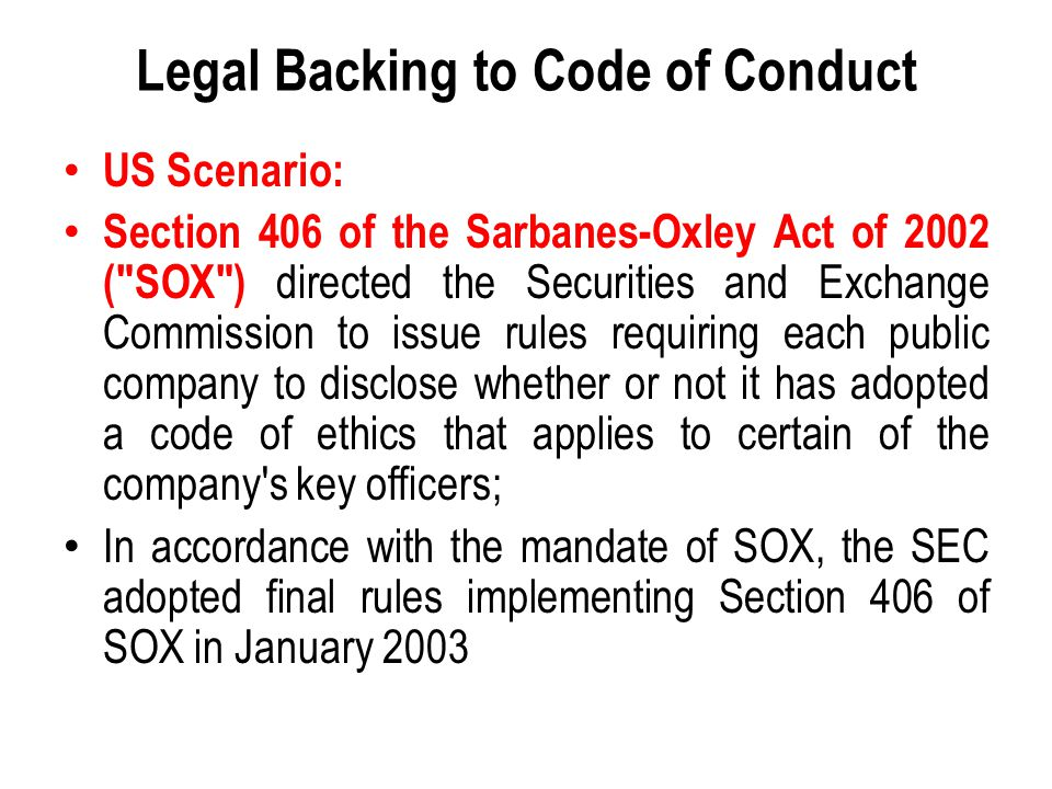 Legal Backing to Code of Conduct US Scenario: Section 406 of the Sarbanes-Oxley Act of 2002 ( SOX ) directed the Securities and Exchange Commission to issue rules requiring each public company to disclose whether or not it has adopted a code of ethics that applies to certain of the company s key officers; In accordance with the mandate of SOX, the SEC adopted final rules implementing Section 406 of SOX in January 2003