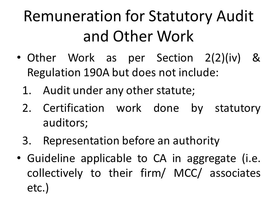 Remuneration for Statutory Audit and Other Work Other Work as per Section 2(2)(iv) & Regulation 190A but does not include: 1.Audit under any other statute; 2.Certification work done by statutory auditors; 3.Representation before an authority Guideline applicable to CA in aggregate (i.e.