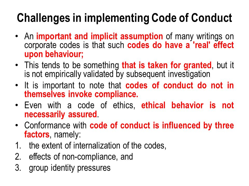 Challenges in implementing Code of Conduct An important and implicit assumption of many writings on corporate codes is that such codes do have a real effect upon behaviour; This tends to be something that is taken for granted, but it is not empirically validated by subsequent investigation It is important to note that codes of conduct do not in themselves invoke compliance.