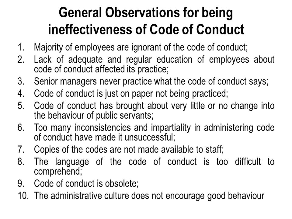 General Observations for being ineffectiveness of Code of Conduct 1.Majority of employees are ignorant of the code of conduct; 2.Lack of adequate and regular education of employees about code of conduct affected its practice; 3.Senior managers never practice what the code of conduct says; 4.Code of conduct is just on paper not being practiced; 5.Code of conduct has brought about very little or no change into the behaviour of public servants; 6.Too many inconsistencies and impartiality in administering code of conduct have made it unsuccessful; 7.Copies of the codes are not made available to staff; 8.The language of the code of conduct is too difficult to comprehend; 9.Code of conduct is obsolete; 10.The administrative culture does not encourage good behaviour
