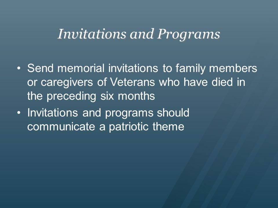 Invitations and Programs Send memorial invitations to family members or caregivers of Veterans who have died in the preceding six months Invitations and programs should communicate a patriotic theme