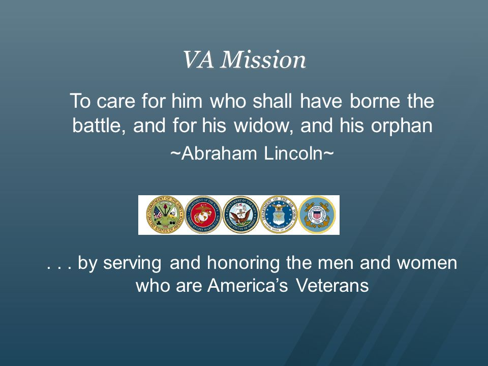 VA Mission To care for him who shall have borne the battle, and for his widow, and his orphan ~Abraham Lincoln~...