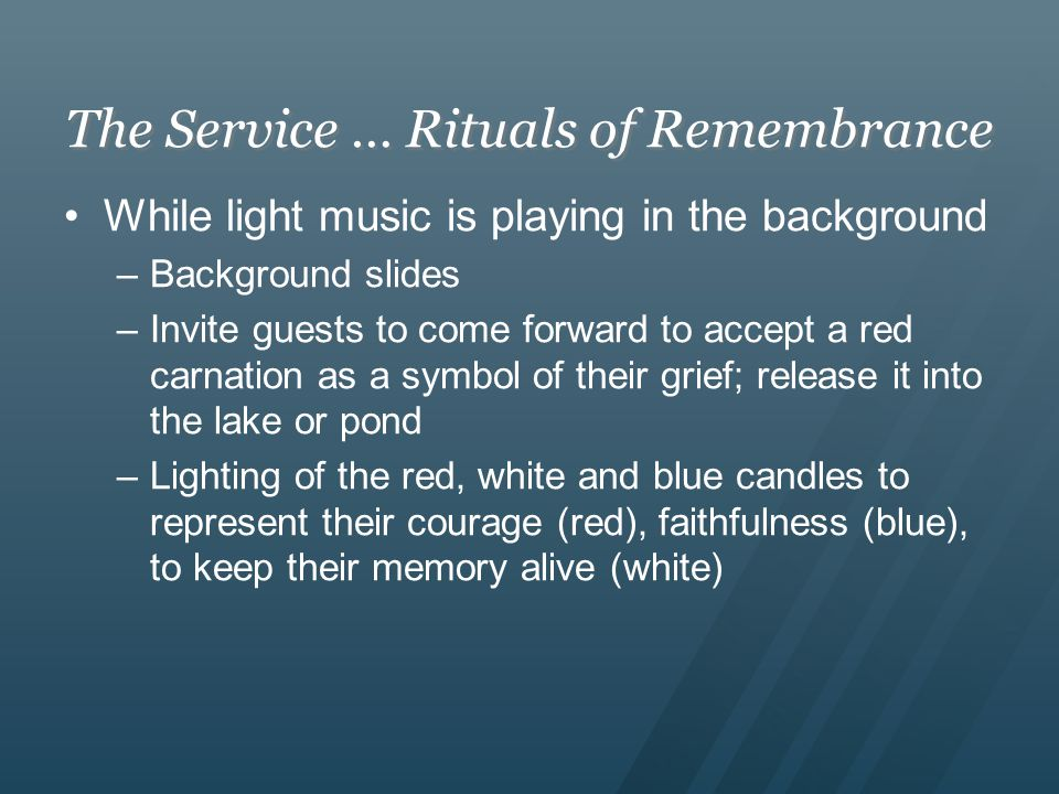 The Service … Rituals of Remembrance While light music is playing in the background –Background slides –Invite guests to come forward to accept a red carnation as a symbol of their grief; release it into the lake or pond –Lighting of the red, white and blue candles to represent their courage (red), faithfulness (blue), to keep their memory alive (white)