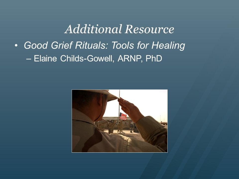 Additional Resource Good Grief Rituals: Tools for Healing –Elaine Childs-Gowell, ARNP, PhD