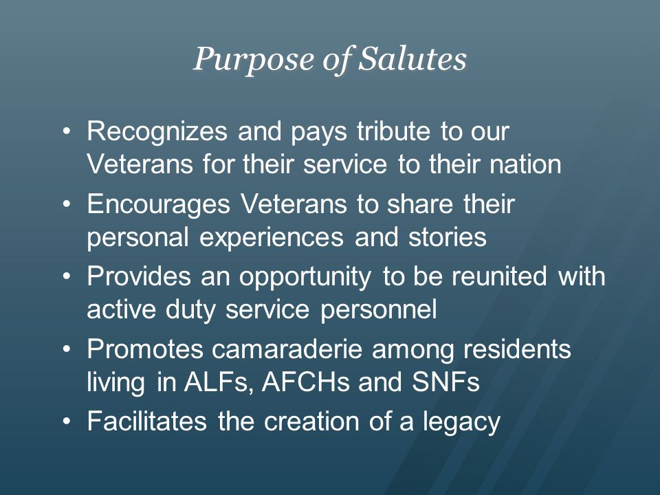 Purpose of Salutes Recognizes and pays tribute to our Veterans for their service to their nation Encourages Veterans to share their personal experiences and stories Provides an opportunity to be reunited with active duty service personnel Promotes camaraderie among residents living in ALFs, AFCHs and SNFs Facilitates the creation of a legacy