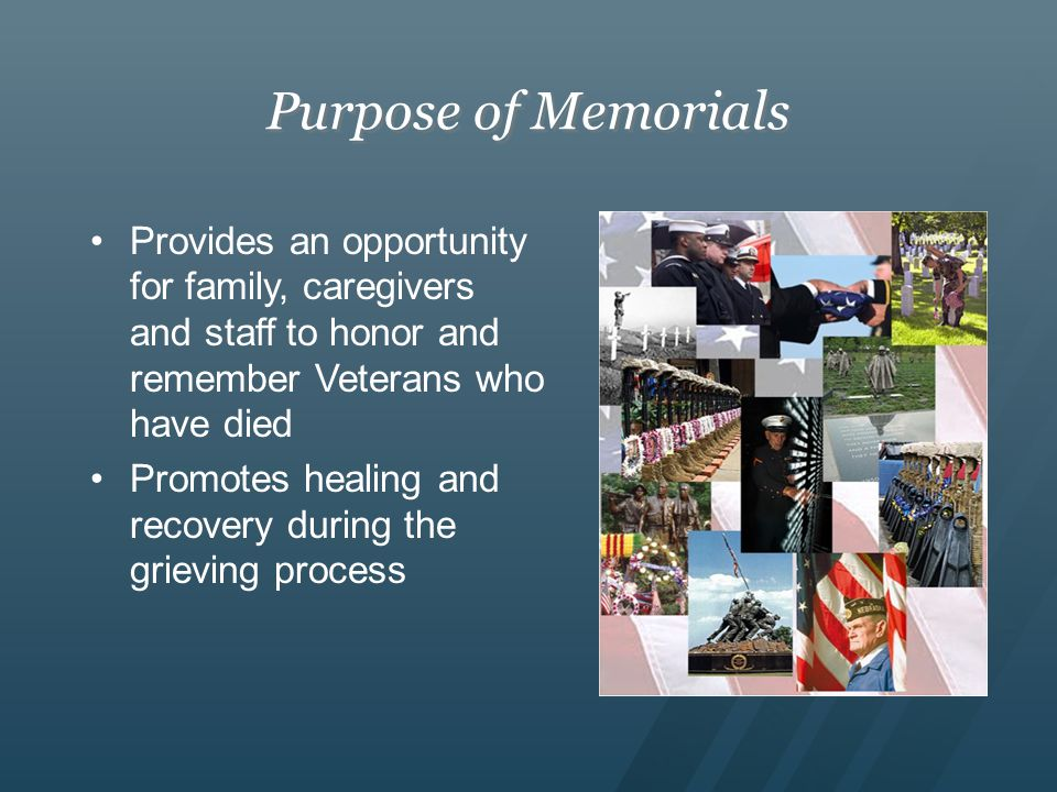 Purpose of Memorials Provides an opportunity for family, caregivers and staff to honor and remember Veterans who have died Promotes healing and recovery during the grieving process